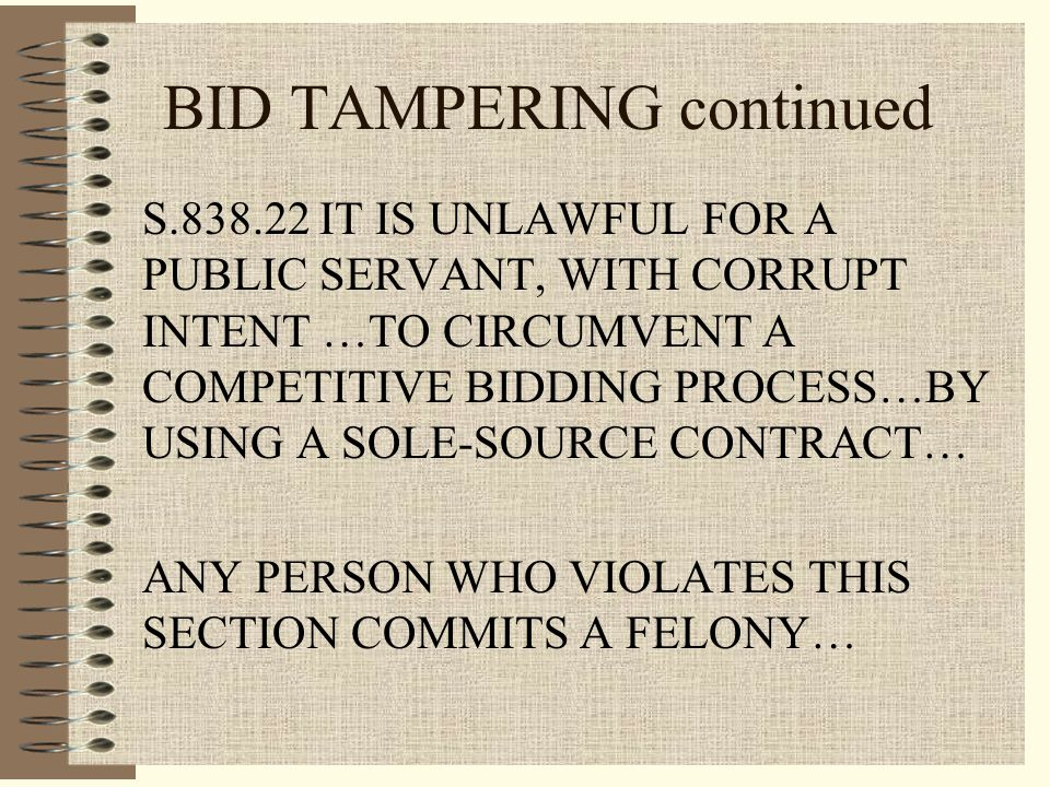 BID TAMPERING continued S.838.22 IT IS UNLAWFUL FOR A PUBLIC SERVANT, WITH CORRUPT INTENT …TO CIRCUMVENT A COMPETITIVE BIDDING PROCESS…BY USING A SOLE-SOURCE CONTRACT… ANY PERSON WHO VIOLATES THIS SECTION COMMITS A FELONY…