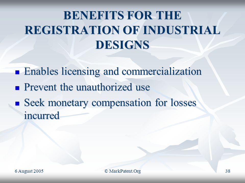 6 August 2005© MarkPatent.Org37 TERM OF INDUSTRIAL DESIGNS Initially ten years form the date of registration, but in cases where claim to priority has been allowed the duration is ten years from the priority date.