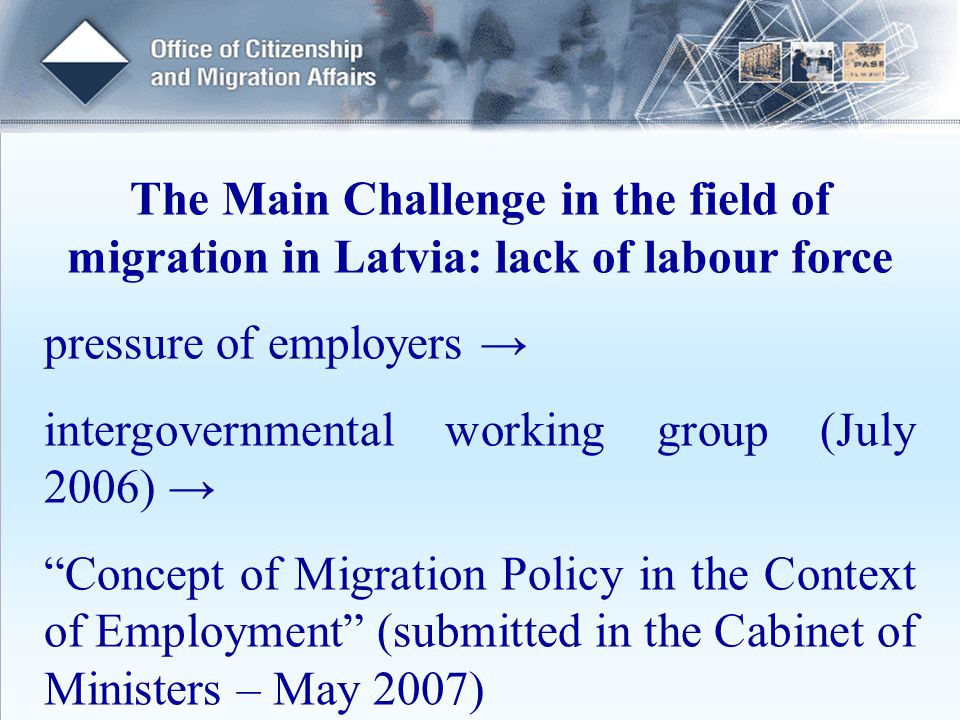 The Main Challenge in the field of migration in Latvia: lack of labour force pressure of employers → intergovernmental working group (July 2006) → Concept of Migration Policy in the Context of Employment (submitted in the Cabinet of Ministers – May 2007)