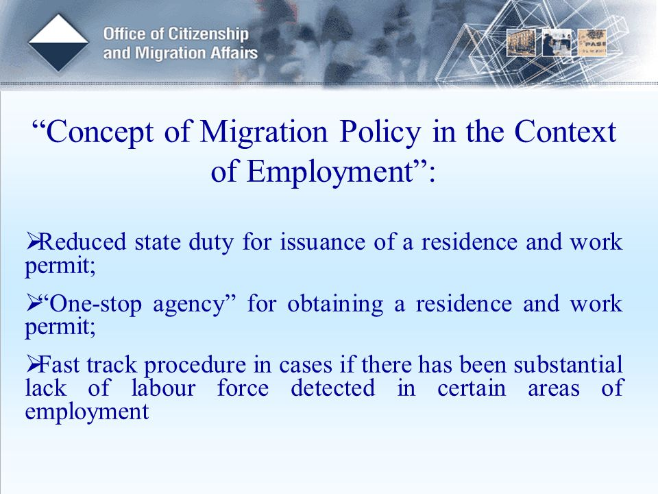 Concept of Migration Policy in the Context of Employment :  Reduced state duty for issuance of a residence and work permit;  One-stop agency for obtaining a residence and work permit;  Fast track procedure in cases if there has been substantial lack of labour force detected in certain areas of employment
