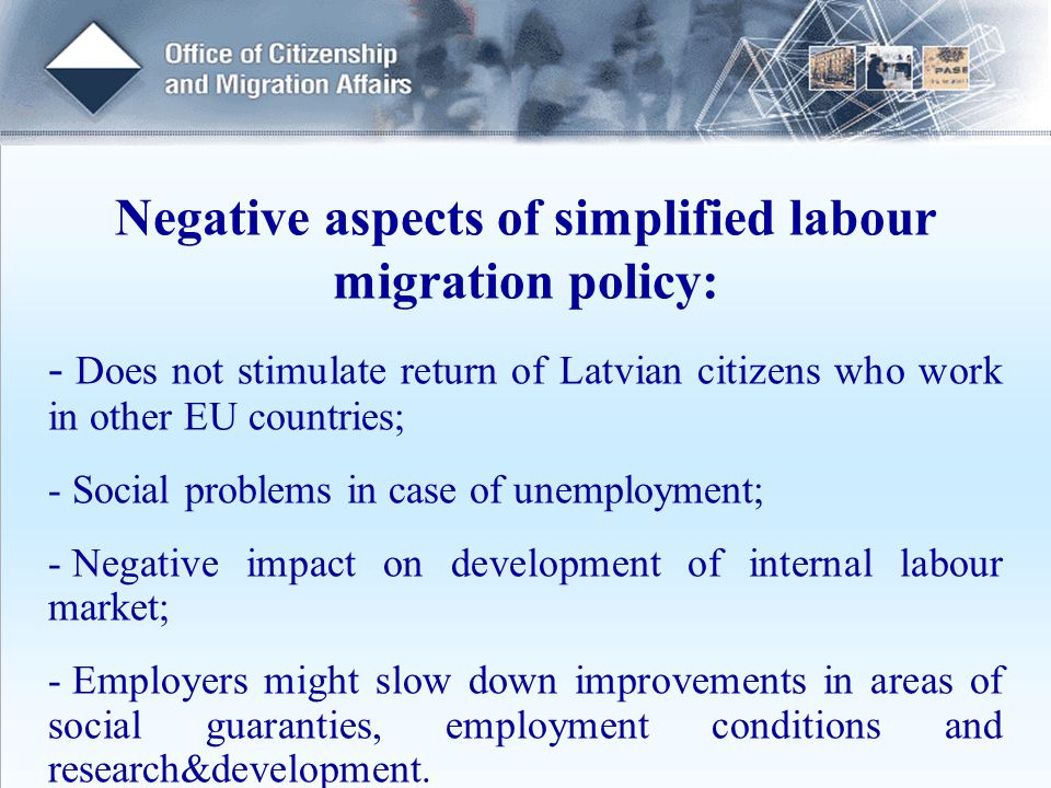 Negative aspects of simplified labour migration policy: - Does not stimulate return of Latvian citizens who work in other EU countries; - Social problems in case of unemployment; - Negative impact on development of internal labour market; - Employers might slow down improvements in areas of social guaranties, employment conditions and research&development.