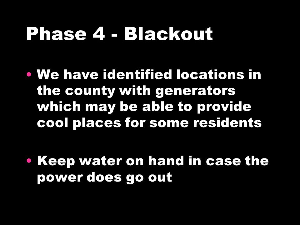 Phase 4 - Blackout We have identified locations in the county with generators which may be able to provide cool places for some residents Keep water on hand in case the power does go out