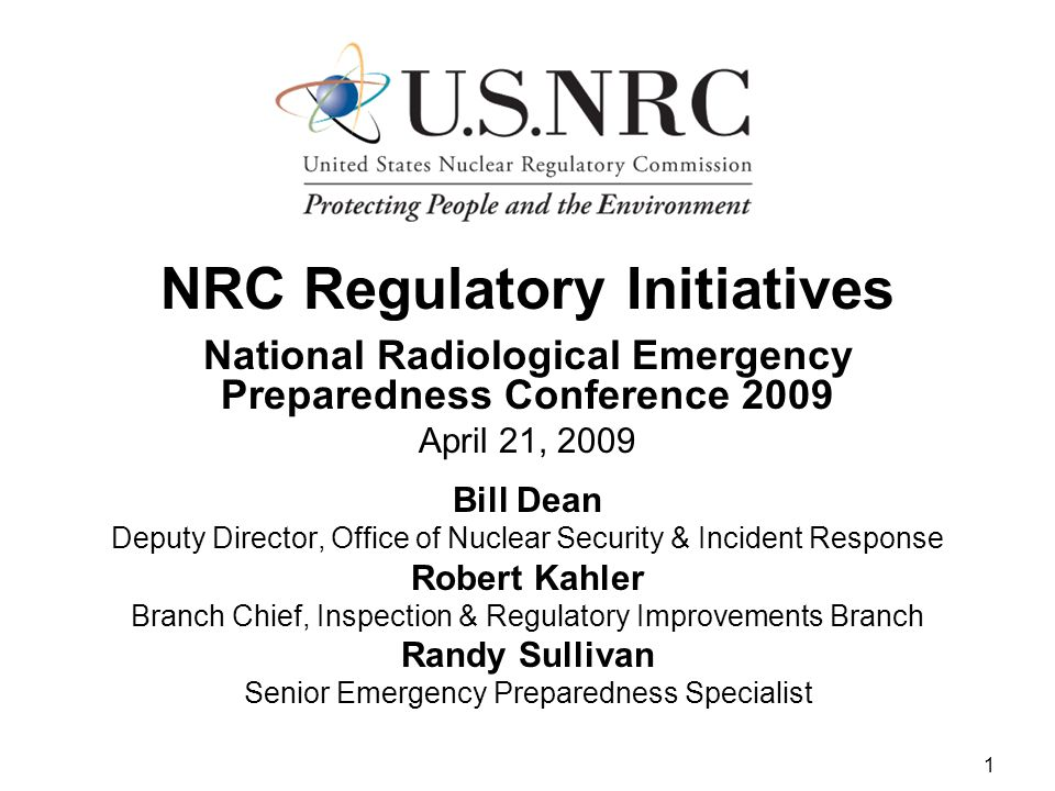 1 NRC Regulatory Initiatives National Radiological Emergency Preparedness Conference 2009 April 21, 2009 Bill Dean Deputy Director, Office of Nuclear Security & Incident Response Robert Kahler Branch Chief, Inspection & Regulatory Improvements Branch Randy Sullivan Senior Emergency Preparedness Specialist