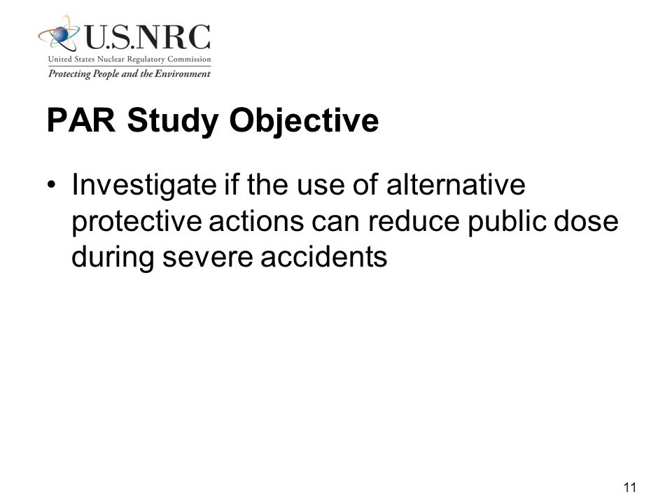 11 PAR Study Objective Investigate if the use of alternative protective actions can reduce public dose during severe accidents