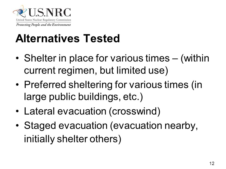 12 Alternatives Tested Shelter in place for various times – (within current regimen, but limited use) Preferred sheltering for various times (in large public buildings, etc.) Lateral evacuation (crosswind) Staged evacuation (evacuation nearby, initially shelter others)