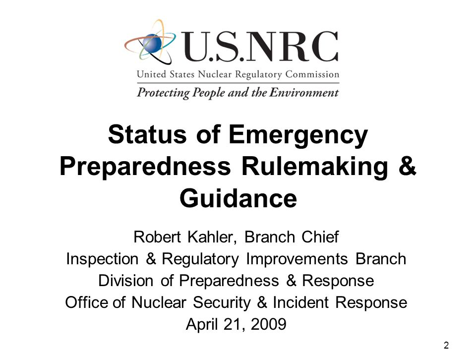 2 Status of Emergency Preparedness Rulemaking & Guidance Robert Kahler, Branch Chief Inspection & Regulatory Improvements Branch Division of Preparedness & Response Office of Nuclear Security & Incident Response April 21, 2009