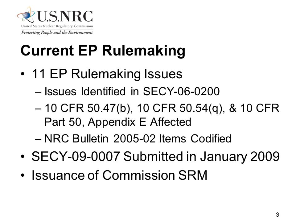 3 Current EP Rulemaking 11 EP Rulemaking Issues –Issues Identified in SECY-06-0200 –10 CFR 50.47(b), 10 CFR 50.54(q), & 10 CFR Part 50, Appendix E Affected –NRC Bulletin 2005-02 Items Codified SECY-09-0007 Submitted in January 2009 Issuance of Commission SRM