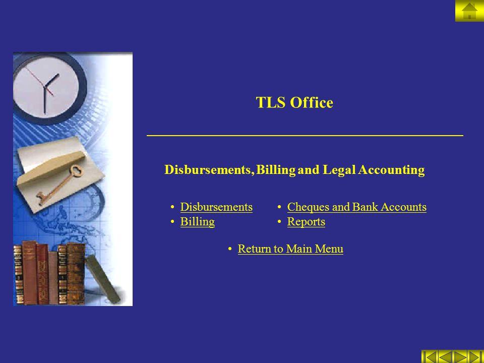TLS Office Disbursements, Billing and Legal Accounting Disbursements Billing Cheques and Bank Accounts Reports Return to Main Menu