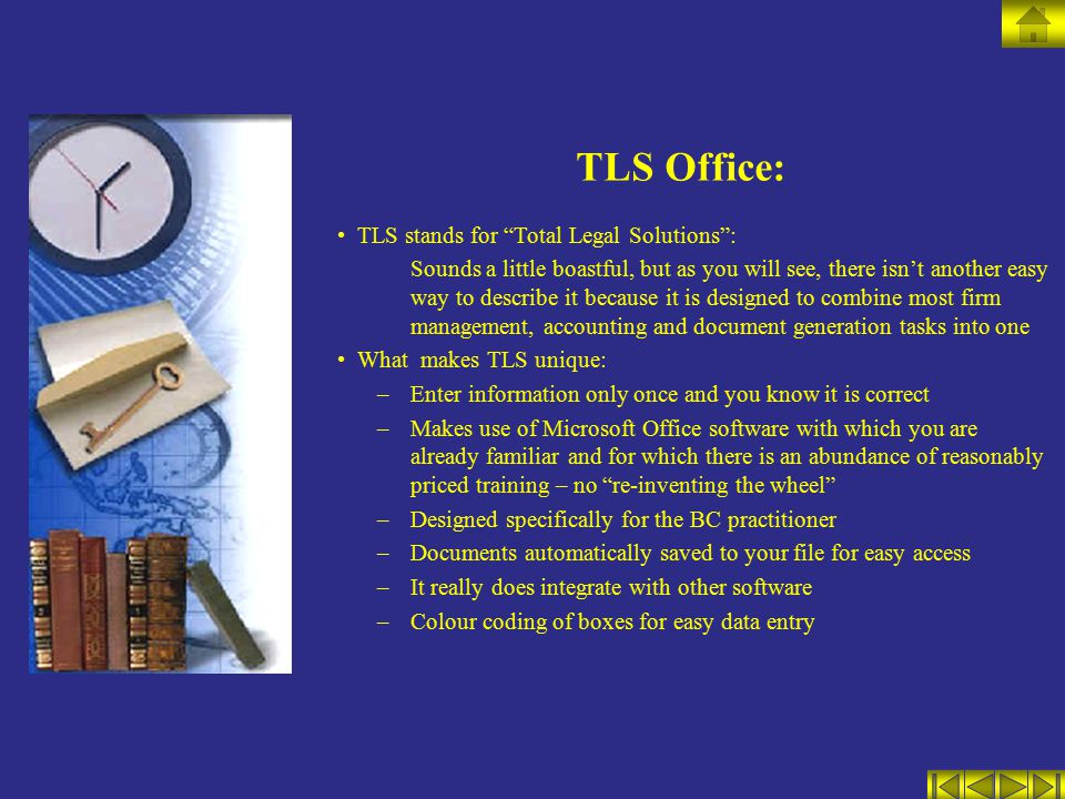 TLS stands for Total Legal Solutions : Sounds a little boastful, but as you will see, there isn't another easy way to describe it because it is designed to combine most firm management, accounting and document generation tasks into one What makes TLS unique: –Enter information only once and you know it is correct –Makes use of Microsoft Office software with which you are already familiar and for which there is an abundance of reasonably priced training – no re-inventing the wheel –Designed specifically for the BC practitioner –Documents automatically saved to your file for easy access –It really does integrate with other software –Colour coding of boxes for easy data entry TLS Office: