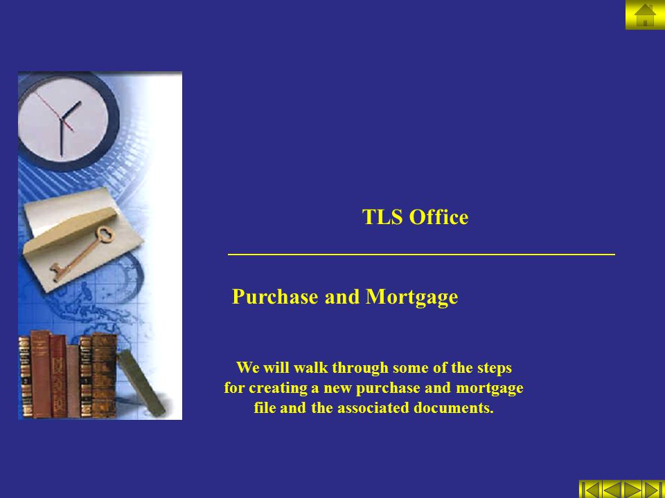 TLS Office Purchase and Mortgage We will walk through some of the steps for creating a new purchase and mortgage file and the associated documents.