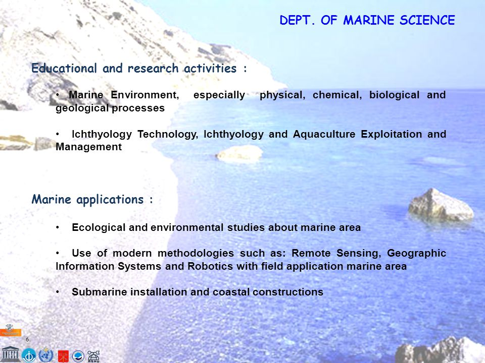 6.6. Educational and research activities : Marine Environment, especially physical, chemical, biological and geological processes Ichthyology Technolo