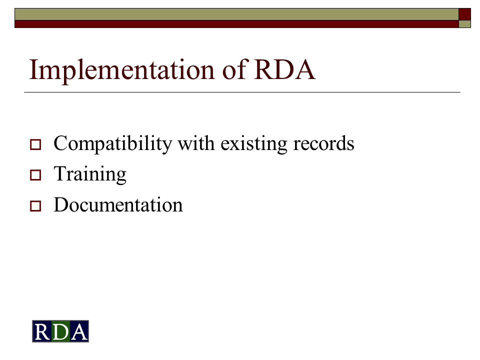 Implementation of RDA  Compatibility with existing records  Training  Documentation