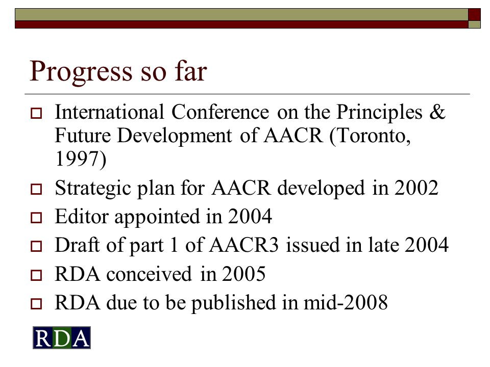 Progress so far  International Conference on the Principles & Future Development of AACR (Toronto, 1997)  Strategic plan for AACR developed in 2002  Editor appointed in 2004  Draft of part 1 of AACR3 issued in late 2004  RDA conceived in 2005  RDA due to be published in mid-2008