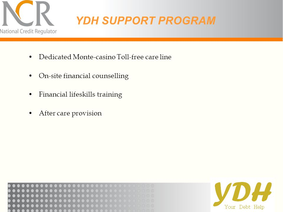 YDH SUPPORT PROGRAM Dedicated Monte-casino Toll-free care line On-site financial counselling Financial lifeskills training After care provision