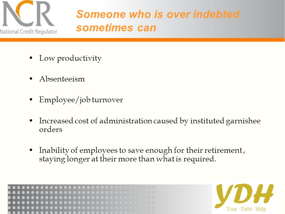 Someone who is over indebted sometimes can Low productivity Absenteeism Employee/job turnover Increased cost of administration caused by instituted ga