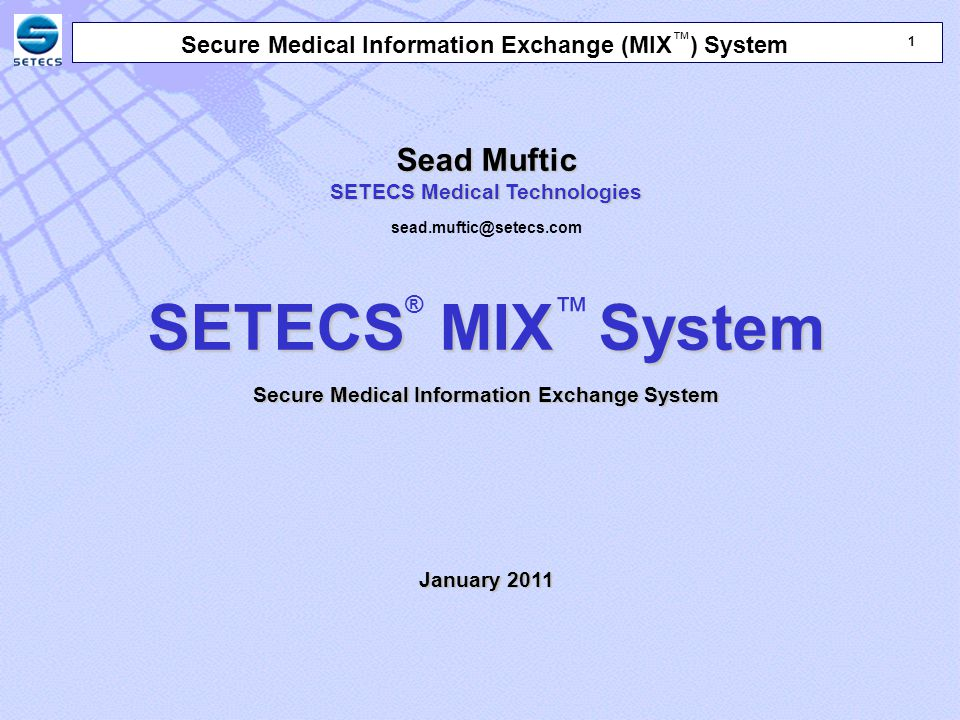 22 Secure Medical Information Exchange (MIX ™ ) System Sead Muftic SETECS Medical Technologies sead.muftic@setecs.com SETECS MIXSystem SETECS ® MIX ™ System Secure Medical Information Exchange System January 2011