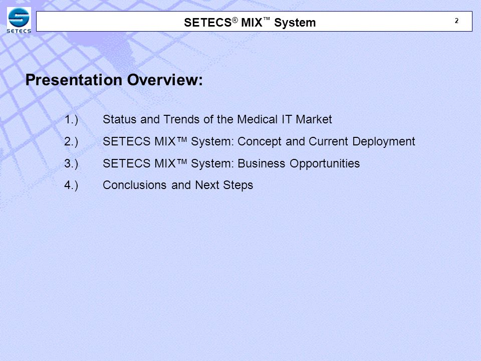3 3 SETECS ® MIX ™ System Presentation Overview: 1.) Status and Trends of the Medical IT Market 2.) SETECS MIX™ System: Concept and Current Deployment 3.) SETECS MIX™ System: Business Opportunities 4.) Conclusions and Next Steps