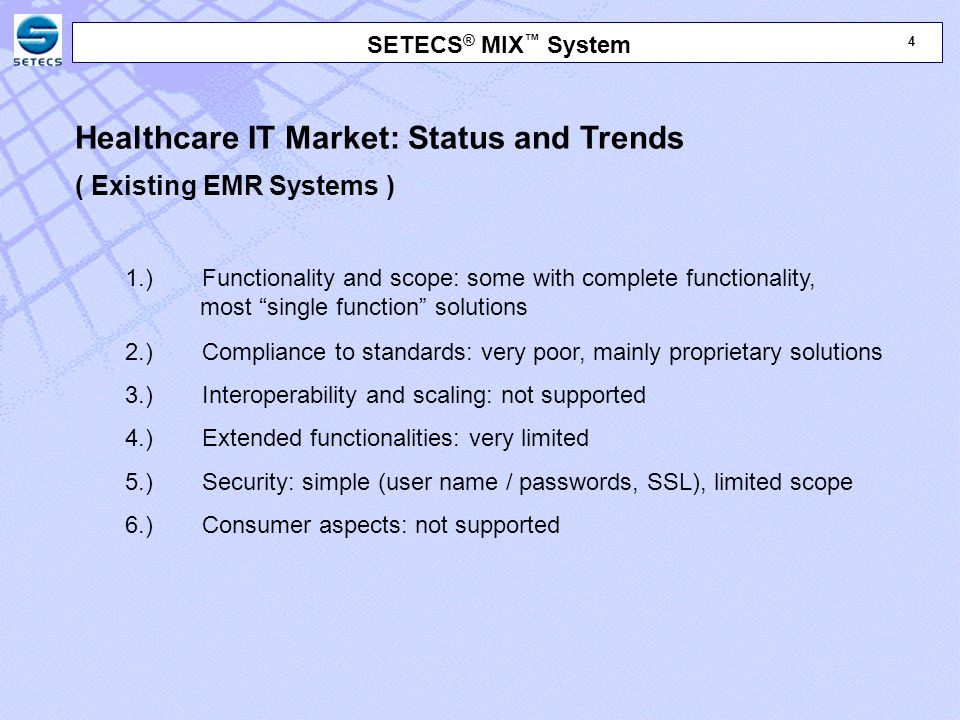 4 4 SETECS ® MIX ™ System Healthcare IT Market: Status and Trends ( Existing EMR Systems ) 1.) Functionality and scope: some with complete functionality, most single function solutions 2.) Compliance to standards: very poor, mainly proprietary solutions 3.) Interoperability and scaling: not supported 4.) Extended functionalities: very limited 5.) Security: simple (user name / passwords, SSL), limited scope 6.) Consumer aspects: not supported