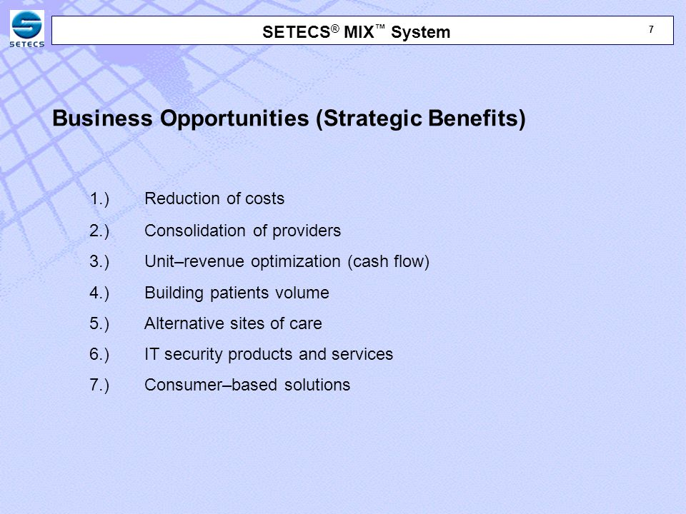 18 SETECS ® MIX ™ System Business Opportunities (Strategic Benefits) 5.) Alternative sites of care – Remote access to medical data (Web) – Telemedicine – Alternative service locations (pharmacies, churches, social clubs, etc.) 6.) IT products and services – Outsourcing data management capabilities (HIEs) – Integrated and transparent access to medical data (cross-indexing) – Consolidation of existing IT products (EMR, UPCare, e'Index, etc.) 7.) Consumer–based solutions – Direct–to–consumer services (Web, smart cards) – Mobile services (distribution of data, payments)