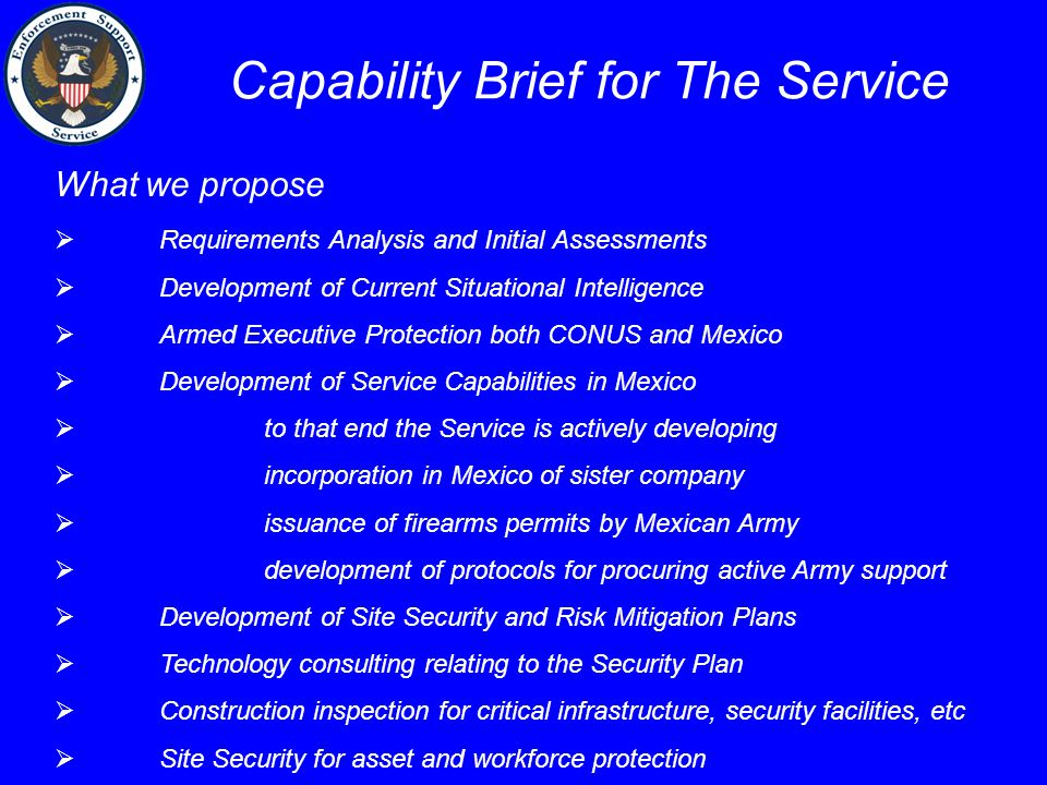 Capability Brief for The Service What we propose  Requirements Analysis and Initial Assessments  Development of Current Situational Intelligence  Armed Executive Protection both CONUS and Mexico  Development of Service Capabilities in Mexico  to that end the Service is actively developing  incorporation in Mexico of sister company  issuance of firearms permits by Mexican Army  development of protocols for procuring active Army support  Development of Site Security and Risk Mitigation Plans  Technology consulting relating to the Security Plan  Construction inspection for critical infrastructure, security facilities, etc  Site Security for asset and workforce protection