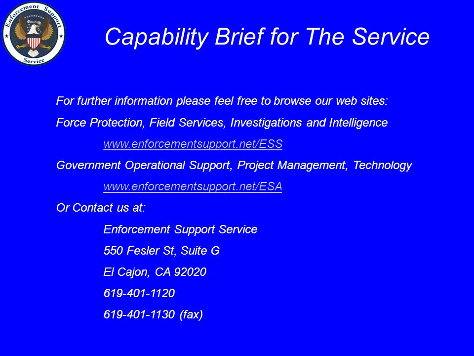 Capability Brief for The Service For further information please feel free to browse our web sites: Force Protection, Field Services, Investigations and Intelligence www.enforcementsupport.net/ESS Government Operational Support, Project Management, Technology www.enforcementsupport.net/ESA Or Contact us at: Enforcement Support Service 550 Fesler St, Suite G El Cajon, CA 92020 619-401-1120 619-401-1130 (fax)