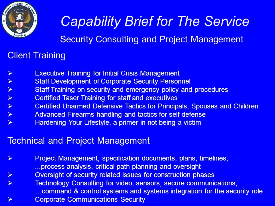 Capability Brief for The Service Client Training  Executive Training for Initial Crisis Management  Staff Development of Corporate Security Personnel  Staff Training on security and emergency policy and procedures  Certified Taser Training for staff and executives  Certified Unarmed Defensive Tactics for Principals, Spouses and Children  Advanced Firearms handling and tactics for self defense  Hardening Your Lifestyle, a primer in not being a victim Technical and Project Management  Project Management, specification documents, plans, timelines,...process analysis, critical path planning and oversight  Oversight of security related issues for construction phases  Technology Consulting for video, sensors, secure communications, …command & control systems and systems integration for the security role  Corporate Communications Security Security Consulting and Project Management