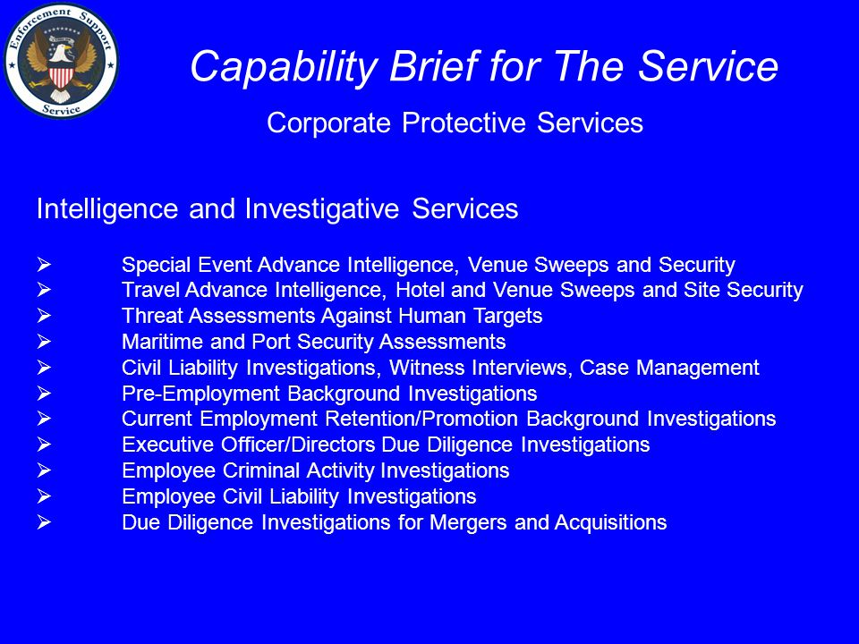 Capability Brief for The Service Corporate Protective Services Intelligence and Investigative Services  Special Event Advance Intelligence, Venue Sweeps and Security  Travel Advance Intelligence, Hotel and Venue Sweeps and Site Security  Threat Assessments Against Human Targets  Maritime and Port Security Assessments  Civil Liability Investigations, Witness Interviews, Case Management  Pre-Employment Background Investigations  Current Employment Retention/Promotion Background Investigations  Executive Officer/Directors Due Diligence Investigations  Employee Criminal Activity Investigations  Employee Civil Liability Investigations  Due Diligence Investigations for Mergers and Acquisitions