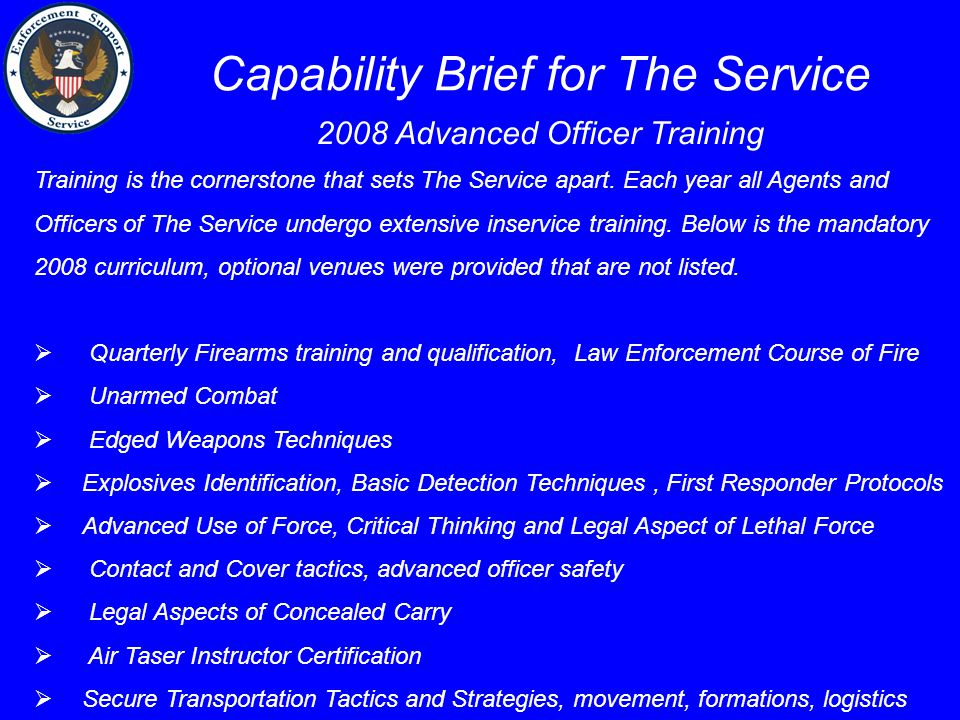 Capability Brief for The Service 2008 Advanced Officer Training Training is the cornerstone that sets The Service apart. Each year all Agents and Offi
