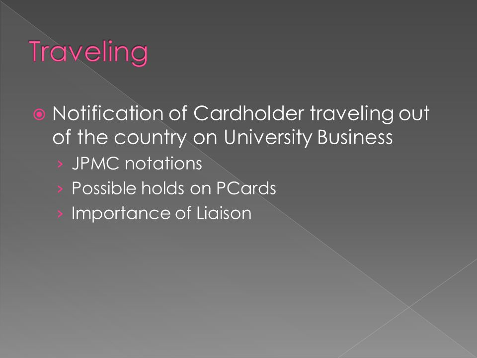  Notification of Cardholder traveling out of the country on University Business › JPMC notations › Possible holds on PCards › Importance of Liaison