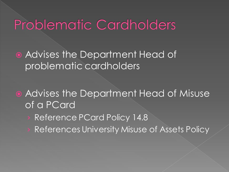  Advises the Department Head of problematic cardholders  Advises the Department Head of Misuse of a PCard › Reference PCard Policy 14.8 › References University Misuse of Assets Policy