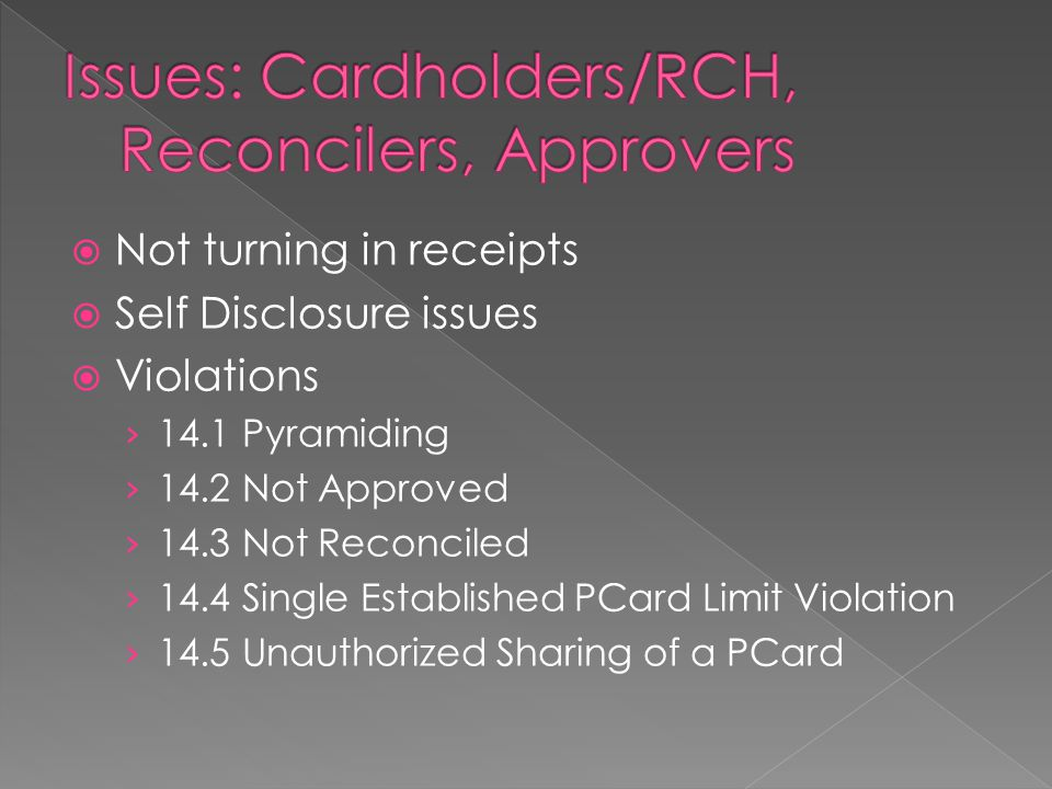  Not turning in receipts  Self Disclosure issues  Violations › 14.1 Pyramiding › 14.2 Not Approved › 14.3 Not Reconciled › 14.4 Single Established PCard Limit Violation › 14.5 Unauthorized Sharing of a PCard