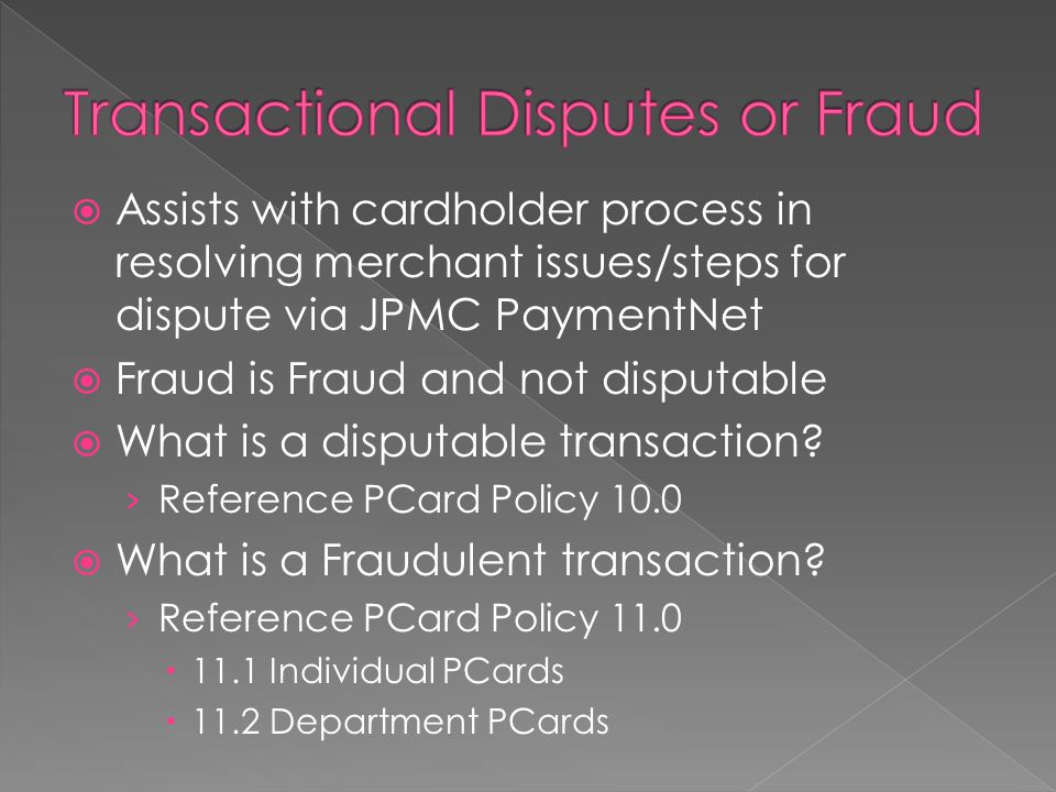  Assists with cardholder process in resolving merchant issues/steps for dispute via JPMC PaymentNet  Fraud is Fraud and not disputable  What is a disputable transaction.