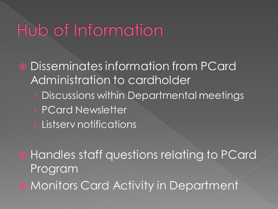  Disseminates information from PCard Administration to cardholder › Discussions within Departmental meetings › PCard Newsletter › Listserv notifications  Handles staff questions relating to PCard Program  Monitors Card Activity in Department