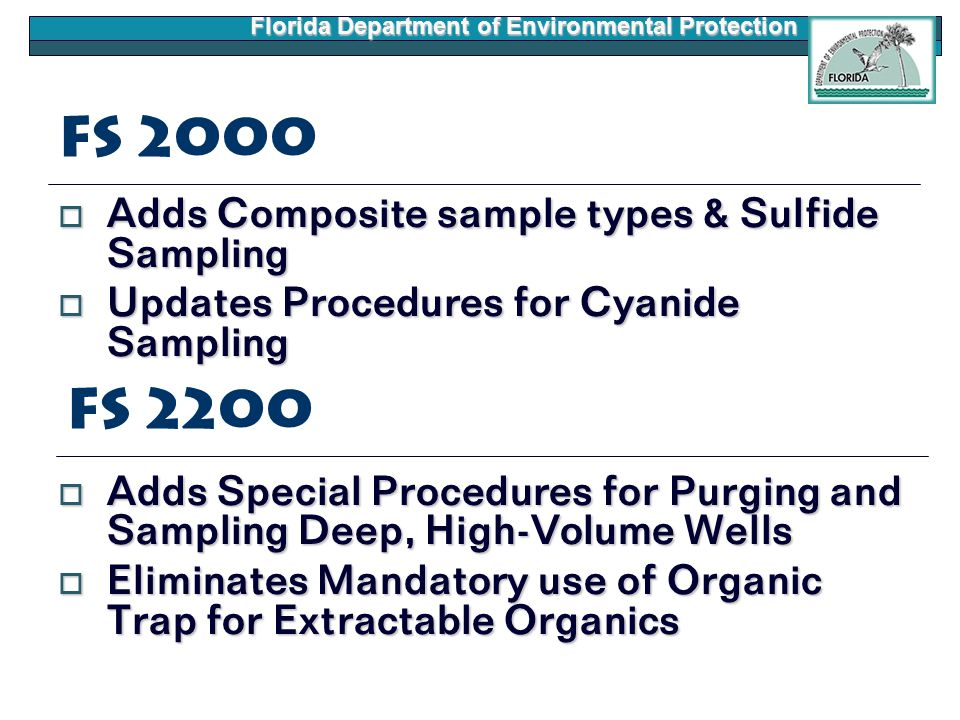 Florida Department of Environmental Protection FS 2000  Adds Composite sample types & Sulfide Sampling  Updates Procedures for Cyanide Sampling  Adds Special Procedures for Purging and Sampling Deep, High-Volume Wells  Eliminates Mandatory use of Organic Trap for Extractable Organics FS 2200