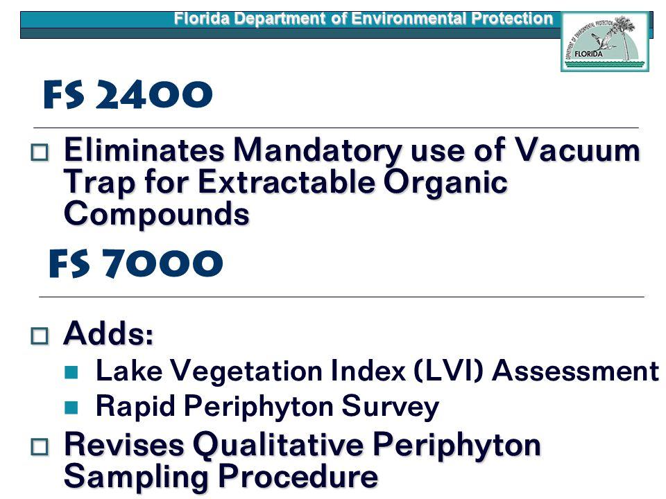 Florida Department of Environmental Protection FS 2400  Eliminates Mandatory use of Vacuum Trap for Extractable Organic Compounds  Adds: Lake Vegetation Index (LVI) Assessment Rapid Periphyton Survey  Revises Qualitative Periphyton Sampling Procedure FS 7000