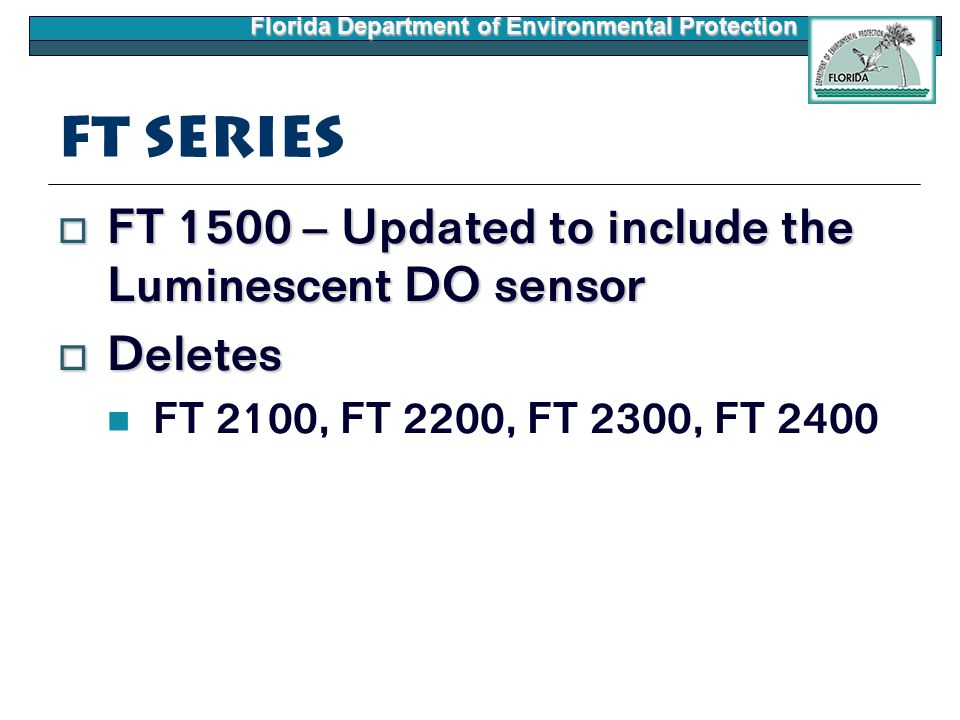 Florida Department of Environmental Protection FT Series  FT 1500 – Updated to include the Luminescent DO sensor  Deletes FT 2100, FT 2200, FT 2300, FT 2400
