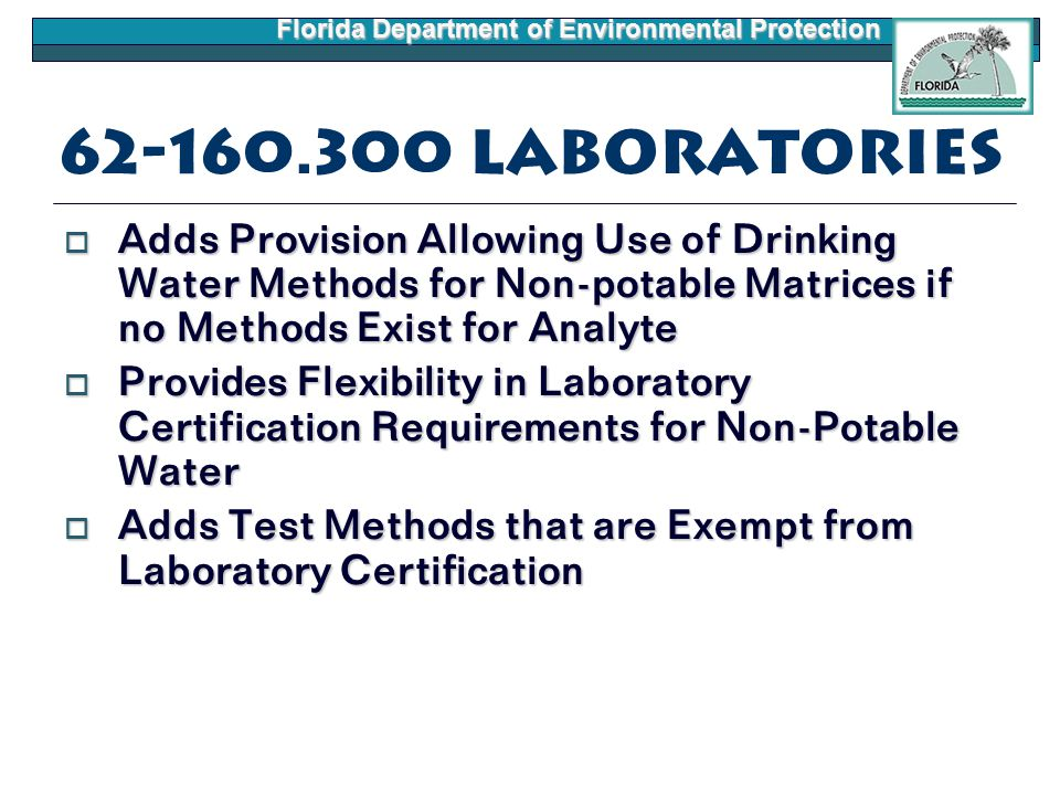 Florida Department of Environmental Protection 62-160.300 Laboratories  Adds Provision Allowing Use of Drinking Water Methods for Non-potable Matrices if no Methods Exist for Analyte  Provides Flexibility in Laboratory Certification Requirements for Non-Potable Water  Adds Test Methods that are Exempt from Laboratory Certification
