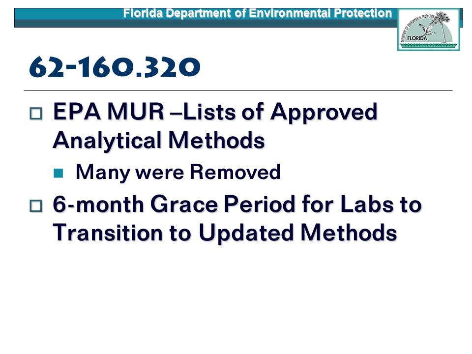 Florida Department of Environmental Protection 62-160.320  EPA MUR –Lists of Approved Analytical Methods Many were Removed  6-month Grace Period for Labs to Transition to Updated Methods