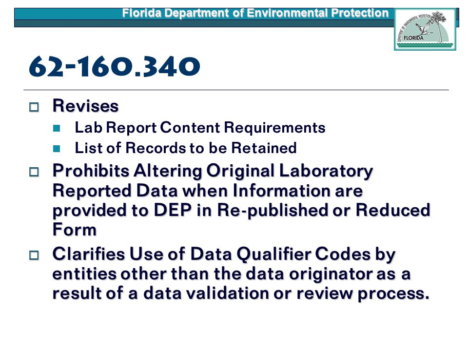Florida Department of Environmental Protection 62-160.340  Revises Lab Report Content Requirements List of Records to be Retained  Prohibits Altering Original Laboratory Reported Data when Information are provided to DEP in Re-published or Reduced Form  Clarifies Use of Data Qualifier Codes by entities other than the data originator as a result of a data validation or review process.