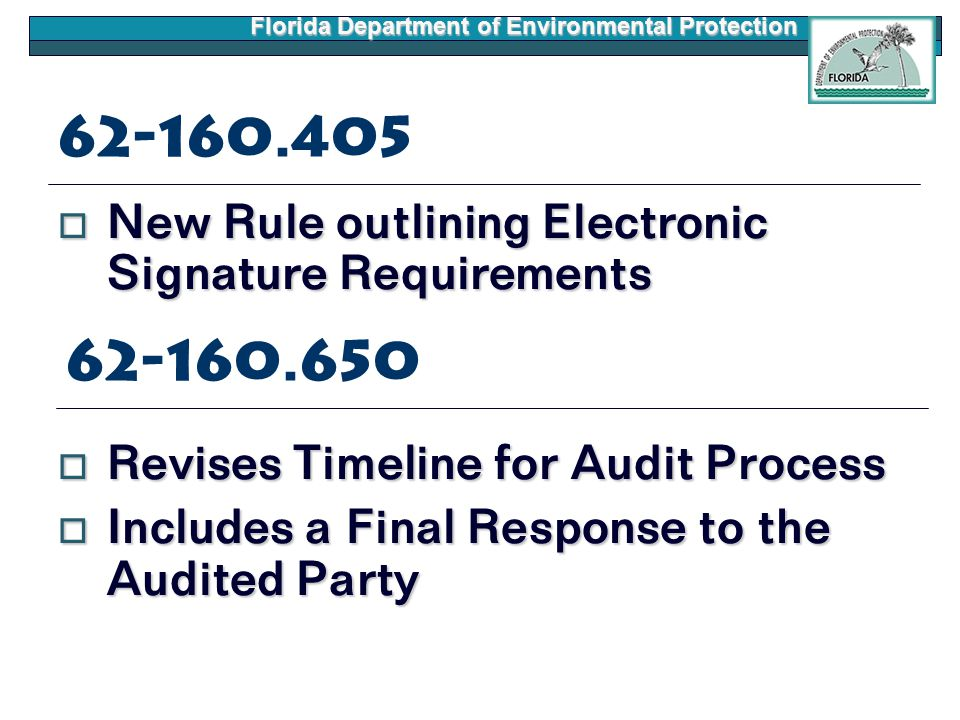 Florida Department of Environmental Protection 62-160.405  New Rule outlining Electronic Signature Requirements  Revises Timeline for Audit Process  Includes a Final Response to the Audited Party 62-160.650