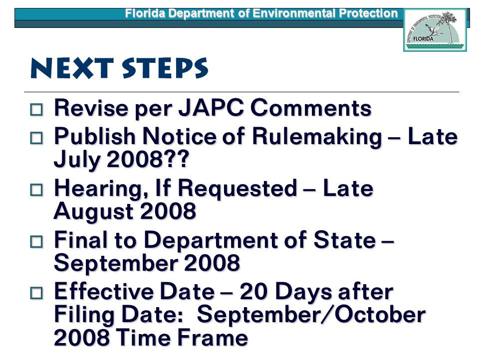 Florida Department of Environmental Protection Next Steps  Revise per JAPC Comments  Publish Notice of Rulemaking – Late July 2008??  Hearing, If R