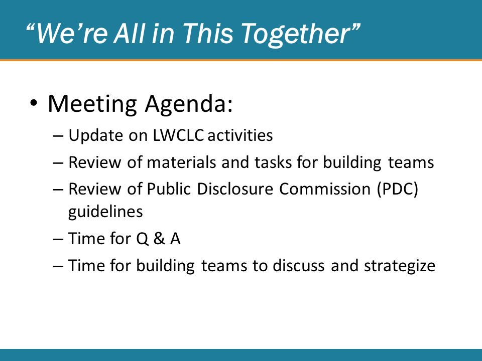 We're All in This Together Meeting Agenda: – Update on LWCLC activities – Review of materials and tasks for building teams – Review of Public Disclosure Commission (PDC) guidelines – Time for Q & A – Time for building teams to discuss and strategize