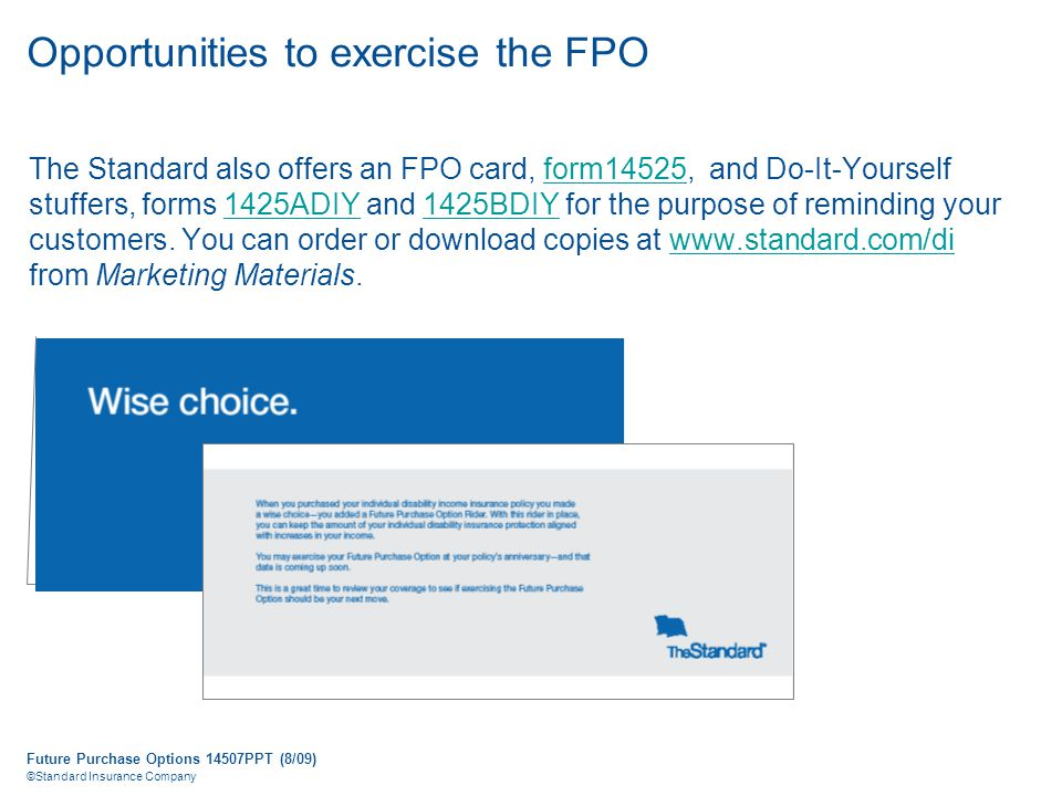 Future Purchase Options 14507PPT (8/09) ©Standard Insurance Company Opportunities to exercise the FPO The Standard also offers an FPO card, form14525, and Do-It-Yourself stuffers, forms 1425ADIY and 1425BDIY for the purpose of reminding your customers.