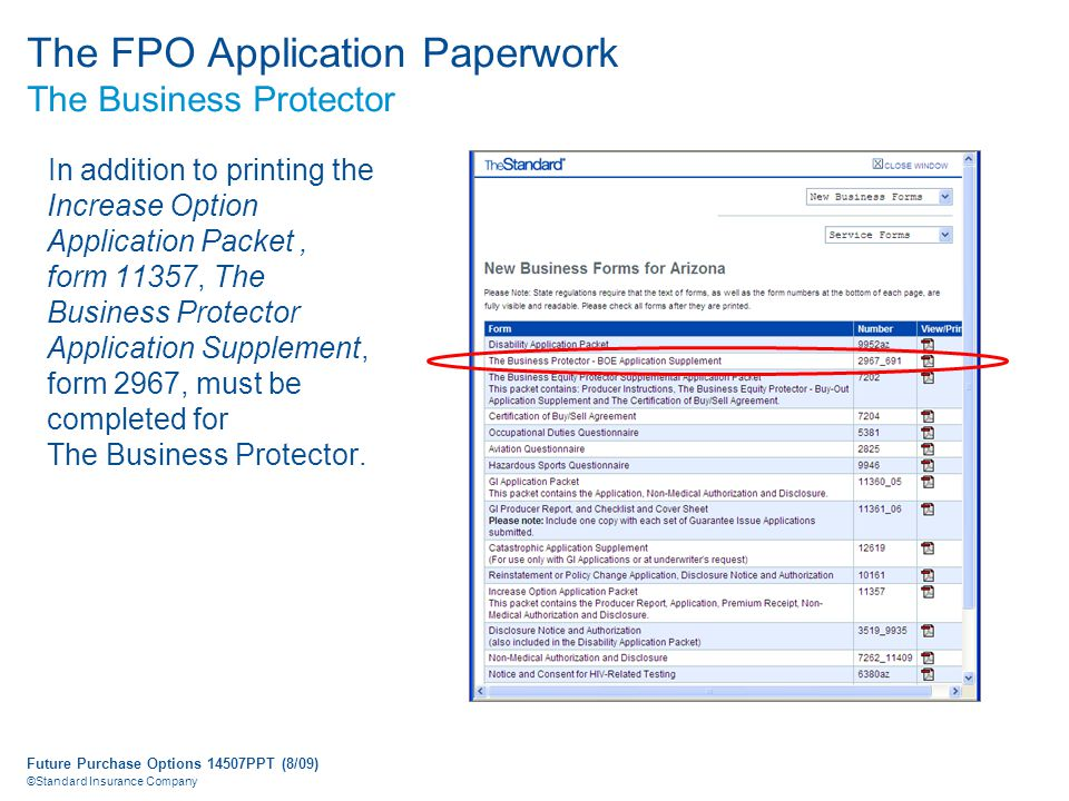 Future Purchase Options 14507PPT (8/09) ©Standard Insurance Company The FPO Application Paperwork The Business Protector In addition to printing the Increase Option Application Packet, form 11357, The Business Protector Application Supplement, form 2967, must be completed for The Business Protector.
