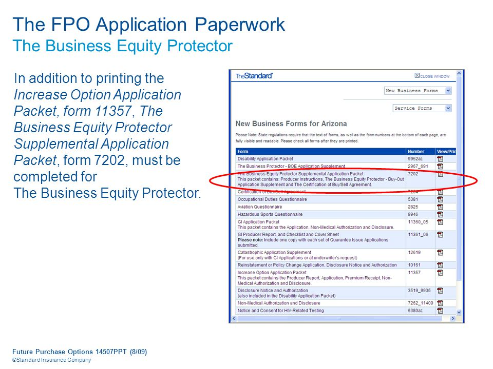 Future Purchase Options 14507PPT (8/09) ©Standard Insurance Company The FPO Application Paperwork The Business Equity Protector In addition to printing the Increase Option Application Packet, form 11357, The Business Equity Protector Supplemental Application Packet, form 7202, must be completed for The Business Equity Protector.