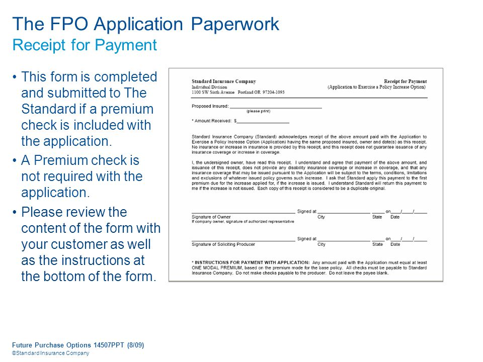 Future Purchase Options 14507PPT (8/09) ©Standard Insurance Company The FPO Application Paperwork Receipt for Payment This form is completed and submitted to The Standard if a premium check is included with the application.