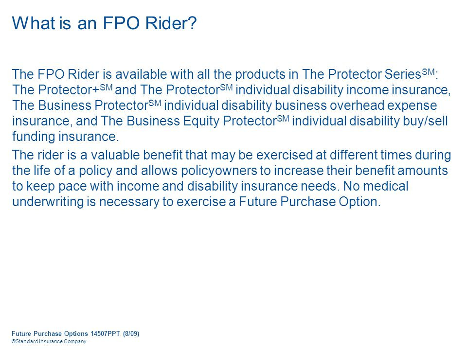 Future Purchase Options 14507PPT (8/09) ©Standard Insurance Company What is an FPO Rider.