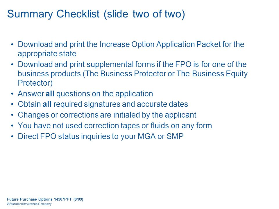 Future Purchase Options 14507PPT (8/09) ©Standard Insurance Company Summary Checklist (slide two of two) Download and print the Increase Option Application Packet for the appropriate state Download and print supplemental forms if the FPO is for one of the business products (The Business Protector or The Business Equity Protector) Answer all questions on the application Obtain all required signatures and accurate dates Changes or corrections are initialed by the applicant You have not used correction tapes or fluids on any form Direct FPO status inquiries to your MGA or SMP