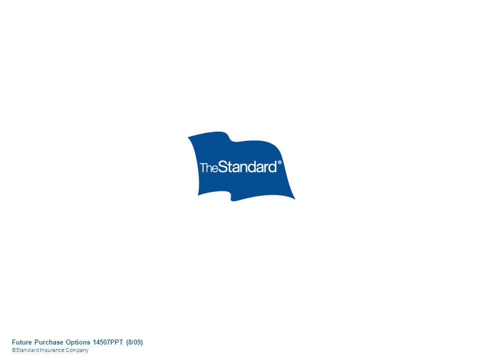 Future Purchase Options 14507PPT (8/09) ©Standard Insurance Company
