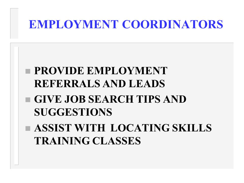 EMPLOYMENT COORDINATORS n PROVIDE EMPLOYMENT REFERRALS AND LEADS n GIVE JOB SEARCH TIPS AND SUGGESTIONS n ASSIST WITH LOCATING SKILLS TRAINING CLASSES